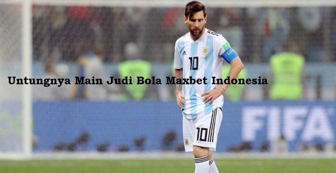Untungnya Main Judi Bola Maxbet Indonesia