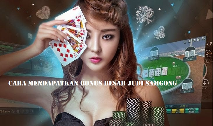 Cara Mendapatkan Bonus Besar Judi Samgong Terbaik